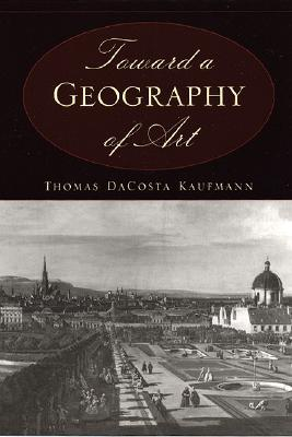 Toward a Geography of Art, Kaufmann, Thomas DaCosta