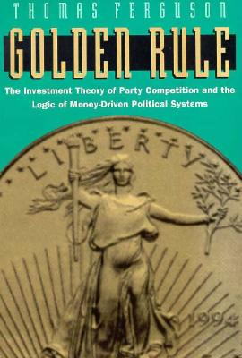 Image for Golden Rule: The Investment Theory of Party Competition and the Logic of Money-Driven Political Systems (American Politics and Political Economy Series)
