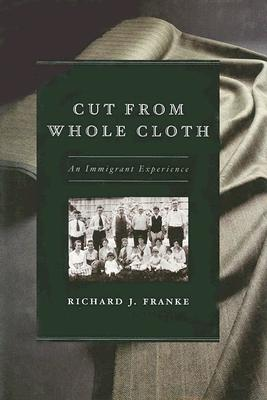 Cut from Whole Cloth: An Immigrant Experience, Franke, Richard J.