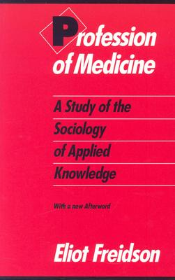 Profession of Medicine: A Study of the Sociology of Applied Knowledge, Freidson, Eliot