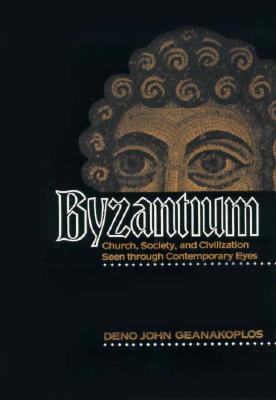 Byzantium: Church, Society, and Civilization Seen through Contemporary Eyes, DENO JOHN GEANAKOPLOS