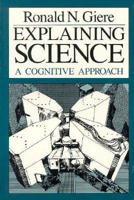 Explaining Science: A Cognitive Approach (Science and Its Conceptual Foundations series), Giere, Ronald N.