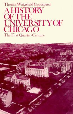 A History of the University of Chicago: The First Quarter-Century, Goodspeed, Thomas Wakefield