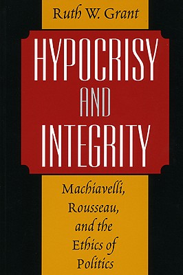 Hypocrisy and Integrity : Machiavelli, Rousseau, and the Ethics of Politics, Grant, Ruth W.