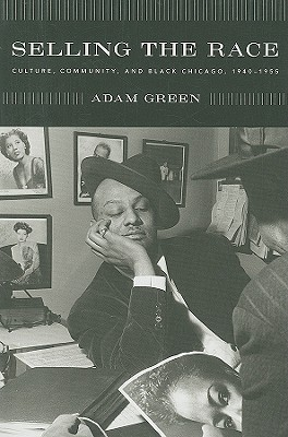 Selling the Race: Culture, Community, and Black Chicago, 1940-1955 (Historical Studies of Urban America), Green, Adam