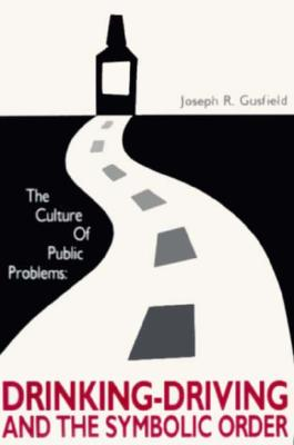 The Culture of Public Problems: Drinking-Driving and the Symbolic Order, Gusfield, Joseph R.