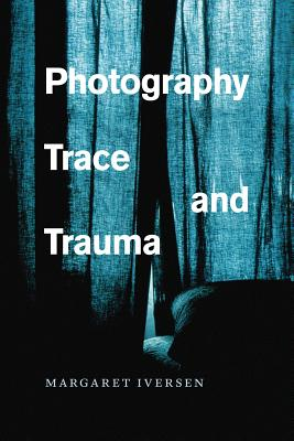 Photography, Trace, and Trauma, Iversen, Margaret