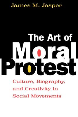The Art of Moral Protest: Culture, Biography, and Creativity in Social Movements, Jasper, James M.