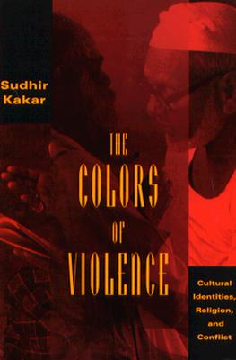The Colors of Violence: Cultural Identities, Religion, and Conflict, Kakar, Sudhir