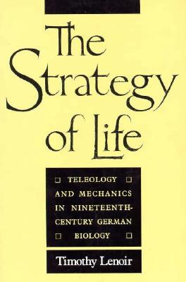 The Strategy of Life: Teleology and Mechanics in Nineteenth-Century German Biology, Lenoir, Timothy
