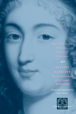 Image for Against Marriage: The Correspondence of La Grande Mademoiselle (The Other Voice in Early Modern Europe)