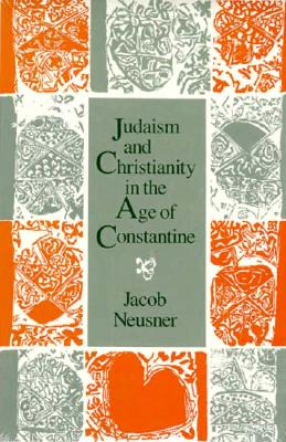 Judaism and Christianity in the Age of Constantine: History, Messiah, Israel, and the Initial Confrontation (Chicago Studies in the History of Judaism), Jacob Neusner