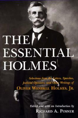The Essential Holmes: Selections from the Letters, Speeches, Judicial Opinions, and Other Writings of Oliver Wendell Holmes, Jr., Holmes, Oliver Wendell