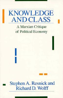Knowledge and Class: A Marxian Critique of Political Economy, Resnick, Stephen A.; Wolff, Richard D.