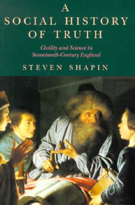 A Social History of Truth: Civility and Science in Seventeenth-Century England (Science and Its Conceptual Foundations series), Shapin, Steven