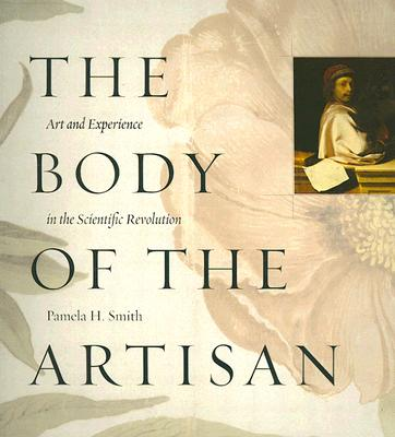 The Body of the Artisan: Art and Experience in the Scientific Revolution, Smith, Pamela H.