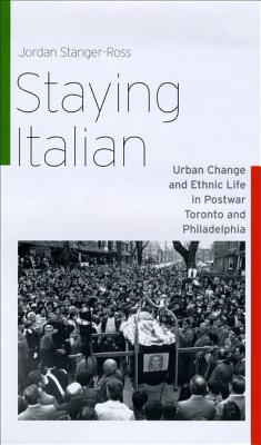 Image for Staying Italian: Urban Change and Ethnic Life in Postwar Toronto and Philadelphia (Historical Studies of Urban America)