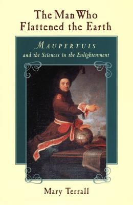 Image for Man Who Flattened the Earth: Maupertuis and the Sciences in the Enlightenment, The