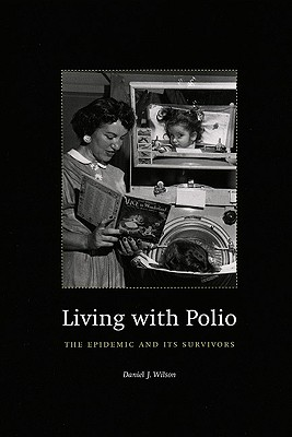 Living with Polio: The Epidemic and Its Survivors, Wilson, Daniel J.