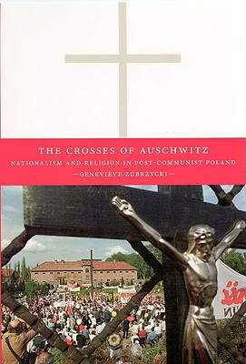 The Crosses of Auschwitz: Nationalism and Religion in Post-Communist Poland, Zubrzycki, Genevi�ve