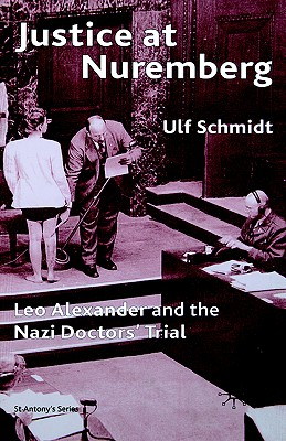 Justice at Nuremberg: Leo Alexander and the Nazi Doctors' Trial (St. Antony's Series), Ulf Schmidt (Author)