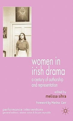 Image for Women in Irish Drama: A Century of Authorship and Representation (Performance Interventions)