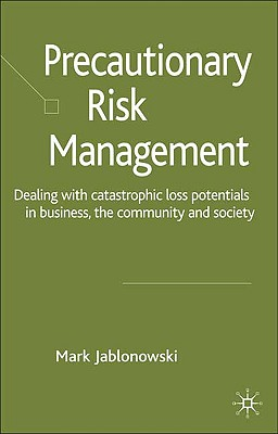 Image for Precautionary Risk Management: Dealing with Catastrophic Loss Potentials in Business, The Community and Society