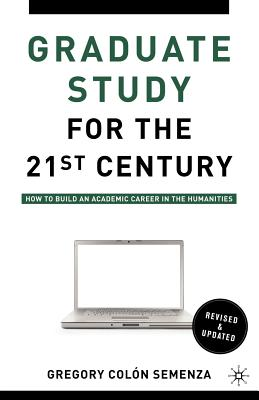 Graduate Study for the Twenty-First Century: How to Build an Academic Career in the Humanities, Semenza, Gregory M. Colón