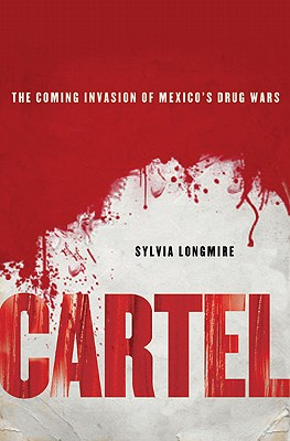 Cartel  The Coming Invasion of Mexico's Drug Wars, Longmire, Sylvia