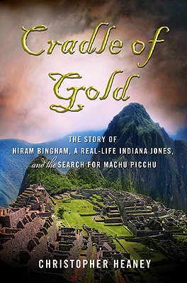 Cradle of Gold: The Story of Hiram Bingham, a Real-Life Indiana Jones, and the Search for Machu Picchu, Heaney, Christopher