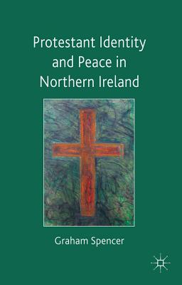 Protestant Identity and Peace in Northern Ireland, Graham Spencer  (Author)