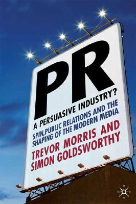 PR- A Persuasive Industry?: Spin, Public Relations and the Shaping of the Modern Media, Morris, T.; Goldsworthy, S.