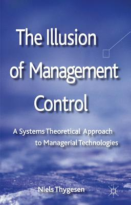 The Illusion of Management Control: A Systems Theoretical Approach to Managerial Technologies, Niels Thygesen (Editor)
