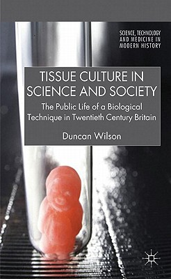 Image for Tissue Culture in Science and Society: The Public Life of a Biological Technique in Twentieth Century Britain (Science, Technology and Medicine in Modern History)