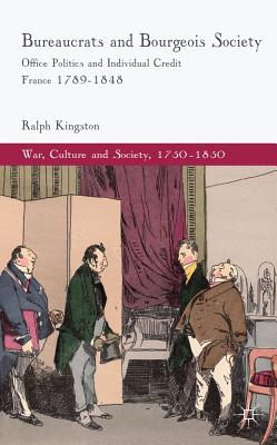 Bureaucrats and Bourgeois Society: Office Politics and Individual Credit in France 1789-1848 (War, Culture and Society, 1750-1850), Kingston, Ralph