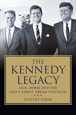The Kennedy Legacy: Jack, Bobby and Ted and a Family Dream Fulfilled, Vincent Bzdek