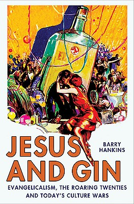 Image for Jesus and Gin: Evangelicalism, the Roaring Twenties and Today's Culture Wars