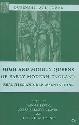 High and Mighty Queens of Early Modern England: Realities and Representations (Queenship and Power)