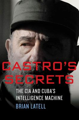 Castro's Secrets: Cuban Intelligence, The CIA, and the Assassination of John F. Kennedy, Latell, Brian