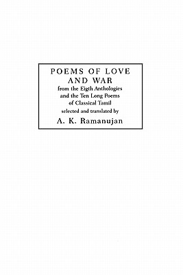 POEMS OF LOVE AND WAR FROM THE EIGHTH ANTHOLOGIES AND THE TEN LONG POEMS OF CLASSICAL TAMIL, RAMANUJAN, A.K.