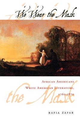We Wear the Mask: African Americans Write American Literature, 1760-1870, Zafar, Rafia