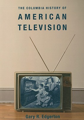 The Columbia History of American Television (Columbia Histories of Modern American Life), Edgerton, Gary