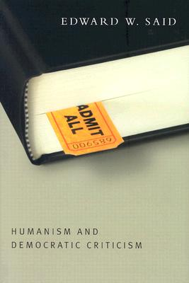 Humanism and Democratic Criticism (Columbia Themes in Philosophy), Said, Edward W.