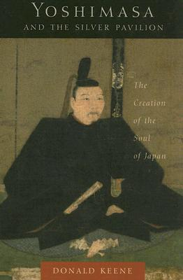 Image for Yoshimasa and the Silver Pavilion: The Creation of the Soul of Japan (Asia Perspectives: History, Society, and Culture)