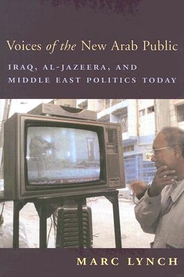 Image for Voices of the New Arab Public: Iraq, al-Jazeera, and Middle East Politics Today