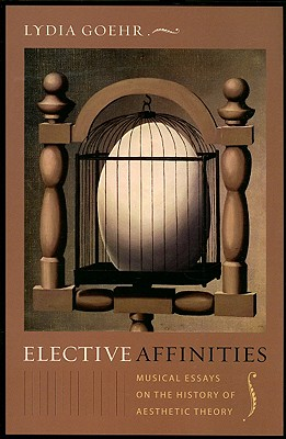 Image for Elective Affinities: Musical Essays on the History of Aesthetic Theory (Columbia Themes in Philosophy, Social Criticism, and the Arts)