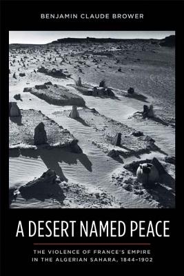 Image for A Desert Named Peace: The Violence of France's Empire in the Algerian Sahara, 1844-1902 (History and Society of the Modern Middle East)