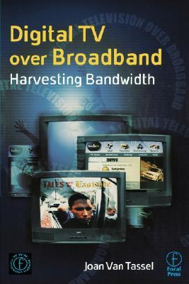 Digital TV Over Broadband, Second Edition: Harvesting Bandwidth, Joan Van Tassel