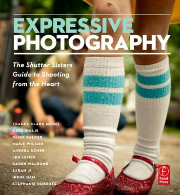 Expressive Photography: The Shutter Sisters' Guide to Shooting from the Heart, Shutter Sisters