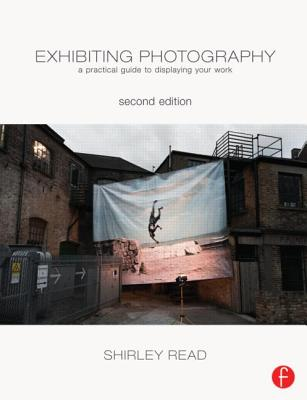 Image for Exhibiting Photography: A Practical Guide to Displaying Your Work (Second Edition)